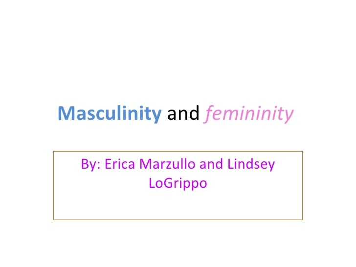Masculinity  and  femininity   By: Erica Marzullo and Lindsey LoGrippo