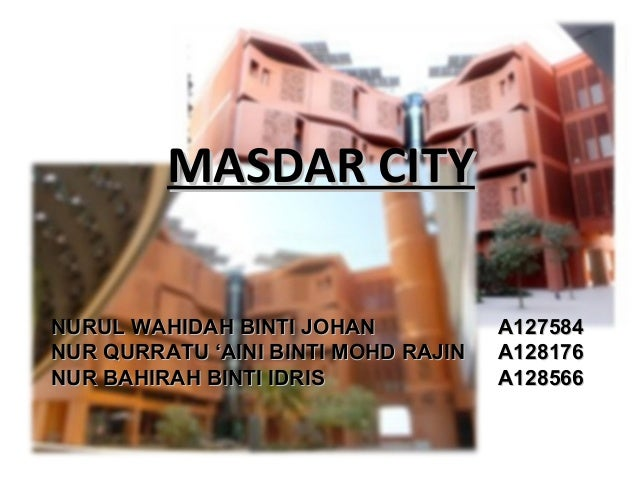 MASDAR CITYMASDAR CITYNURUL WAHIDAH BINTI JOHANNURUL WAHIDAH BINTI JOHAN A127584A127584NUR QURRATU 'AINI BINTI MOHD RAJINN...
