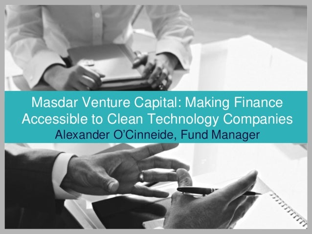 Masdar Venture Capital: Making Finance Accessible to Clean Technology Companies Alexander O'Cinneide, Fund Manager