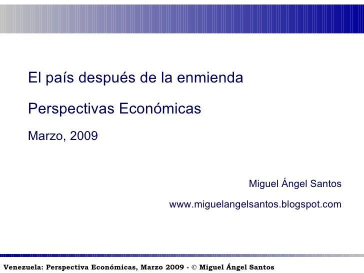 El país después de la enmienda Perspectivas Económicas Marzo, 2009 Miguel Ángel Santos www.miguelangelsantos.blogspot.com