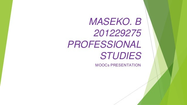 MASEKO. B 201229275 PROFESSIONAL STUDIES MOOCs PRESENTATION