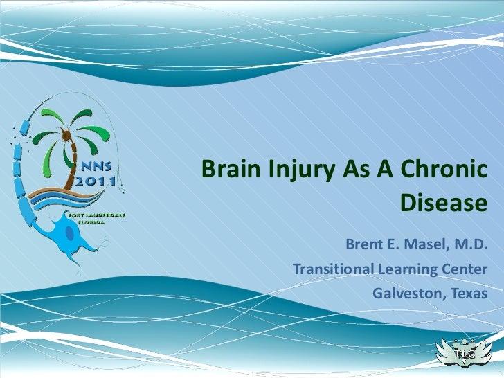 Brain Injury As A Chronic Disease Brent E. Masel, M.D. Transitional Learning Center Galveston, Texas