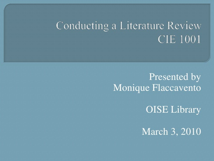 Conducting a Literature ReviewCIE 1001<br />Presented by<br />Monique Flaccavento<br />OISE Library<br />March 3, 2010<br />