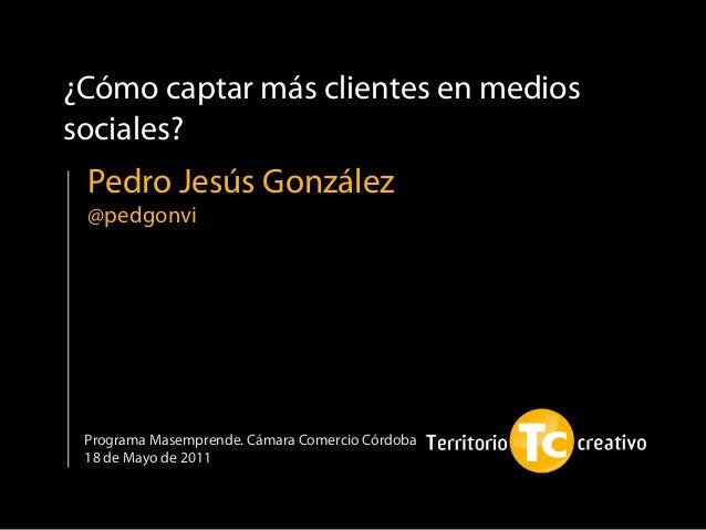 ¿Cómo captar más clientes en medios sociales? Programa Masemprende. Cámara Comercio Córdoba 18 de Mayo de 2011 Pedro Jesús...