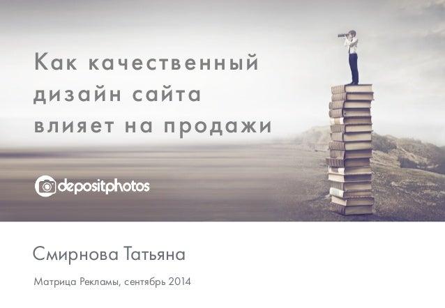 Как качественный  дизайн сайта  влияет на продажи  Смирнова Татьяна  Матрица Рекламы, сентябрь 2014