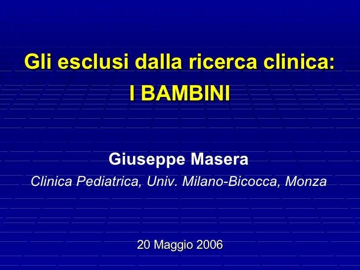 Gli esclusi dalla ricerca clinica:            I BAMBINI               Giuseppe Masera Clinica Pediatrica, Univ. Milano-Bic...
