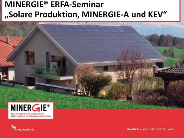 """www.minergie.ch MINERGIE®ERFA‐Seminar """"SolareProduktion,MINERGIE‐AundKEV"""""""