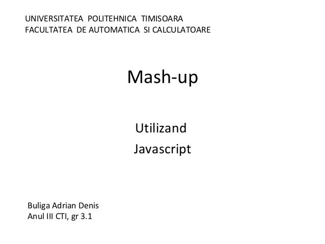 Mash-up Utilizand Javascript Buliga Adrian Denis Anul III CTI, gr 3.1 UNIVERSITATEA POLITEHNICA TIMISOARA FACULTATEA DE AU...