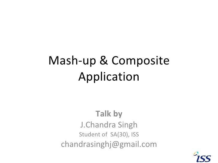 Mash-up & Composite Application Talk by J.Chandra Singh Student of  SA(30), ISS [email_address]