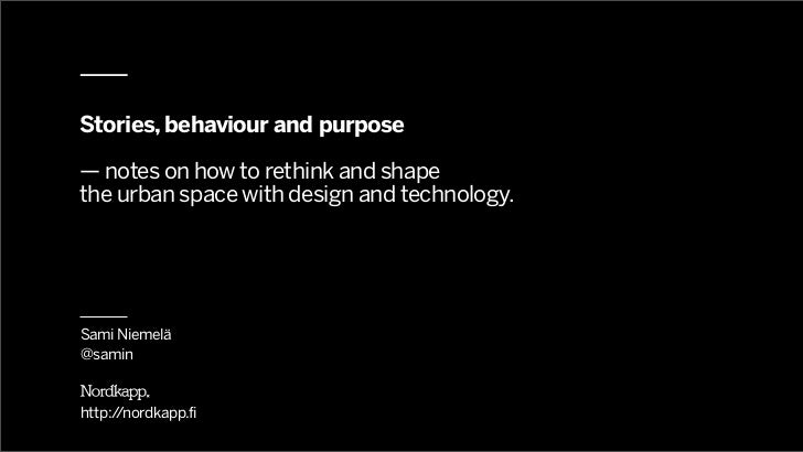 Stories, behaviour and purpose— notes on how to rethink and shapethe urban space with design and technology.Sami Niemelä@s...