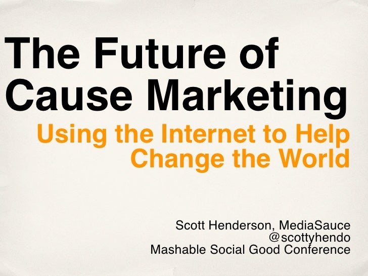 The Future of Cause Marketing  Using the Internet to Help         Change the World               Scott Henderson, MediaSau...