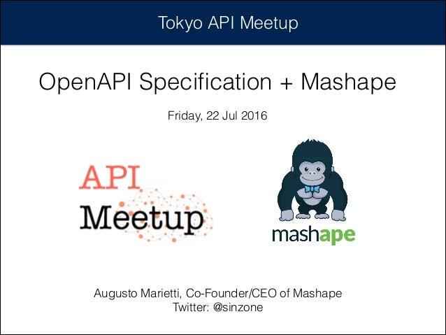Tokyo API Meetup OpenAPI Specification + Mashape Friday, 22 Jul 2016 Augusto Marietti, Co-Founder/CEO of Mashape Twitter: @...