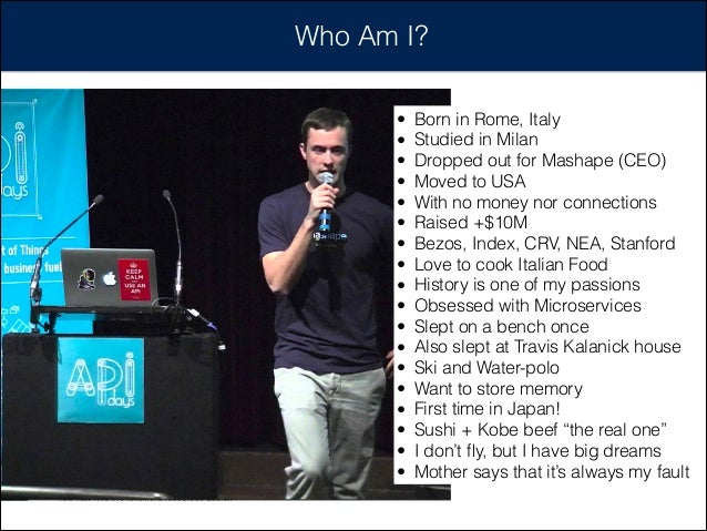 Who Am I? • Born in Rome, Italy • Studied in Milan • Dropped out for Mashape (CEO) • Moved to USA • With no money nor conn...