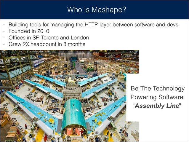Who is Mashape? - Building tools for managing the HTTP layer between software and devs - Founded in 2010 - Offices in SF, T...