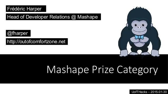 Mashape Prize Category Frédéric Harper @fharper http://outofcomfortzone.net Head of Developer Relations @ Mashape UofTHa...