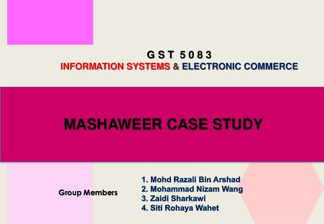 G S T 5 0 8 3 INFORMATION SYSTEMS & ELECTRONIC COMMERCE Group Members MASHAWEER CASE STUDY