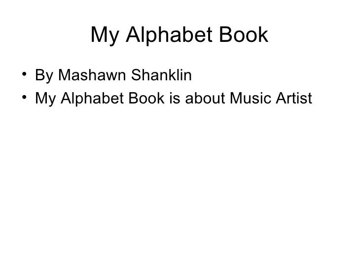 My Alphabet Book <ul><li>By Mashawn Shanklin </li></ul><ul><li>My Alphabet Book is about Music Artist </li></ul>