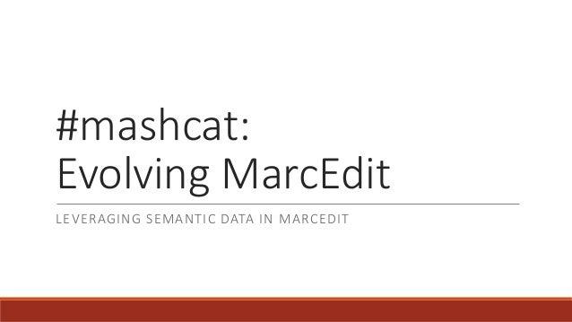 #mashcat: Evolving MarcEdit LEVERAGING SEMANTIC DATA IN MARCEDIT