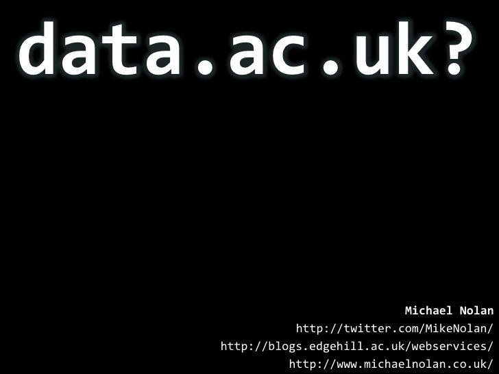 data.ac.uk?<br />Michael Nolan<br />http://twitter.com/MikeNolan/<br />http://blogs.edgehill.ac.uk/webservices/<br />http:...
