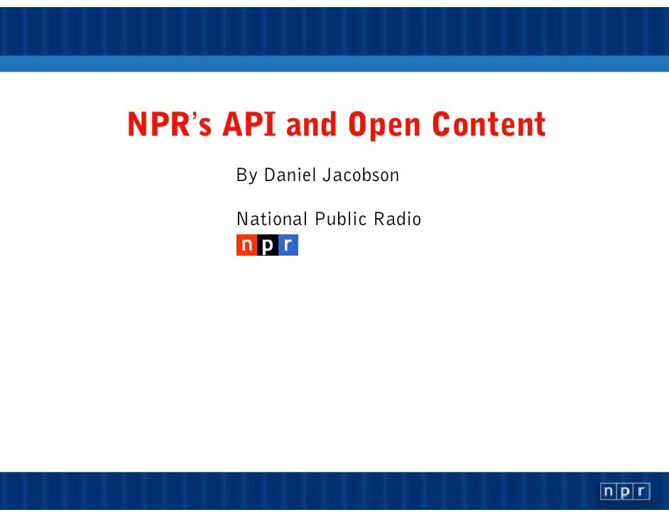 NPR's API and Open Content       By Daniel Jacobson        National Public Radio