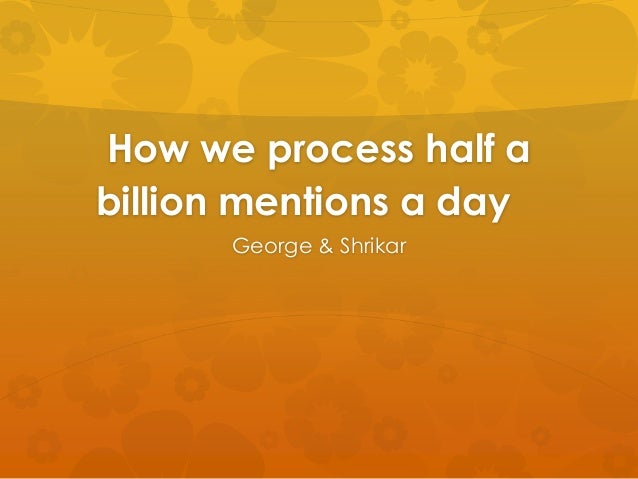How we process half abillion mentions a day      George & Shrikar