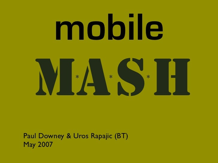 mobile   MA S H       *         *        *     Paul Downey & Uros Rapajic (BT) May 2007
