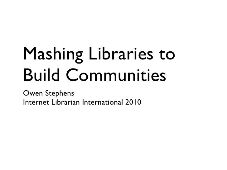 Mashing Libraries to Build Communities Owen Stephens Internet Librarian International 2010