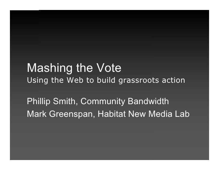 Mashing the Vote Using the Web to build grassroots action  Phillip Smith, Community Bandwidth Mark Greenspan, Habitat New ...
