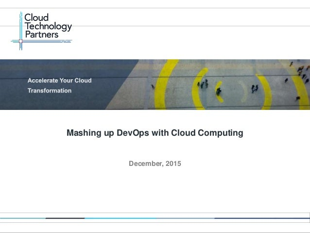 © 2014 Cloud Technology Partners, Inc. / Confidential 1 December, 2015 Mashing up DevOps with Cloud Computing