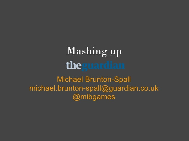Mashing up          Michael Brunton-Spall michael.brunton-spall@guardian.co.uk             @mibgames