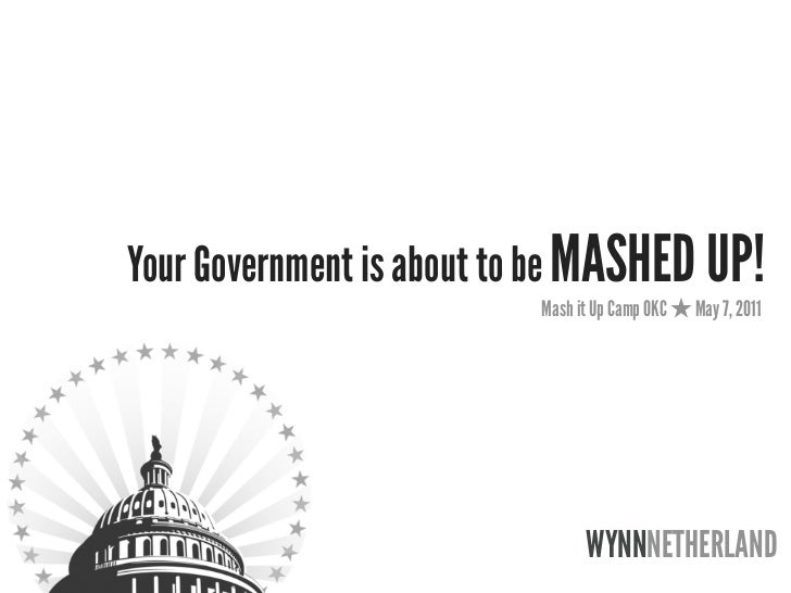 Your Government is about to be MASHED UP!                          Mash it Up Camp OKC   May 7, 2011                      ...