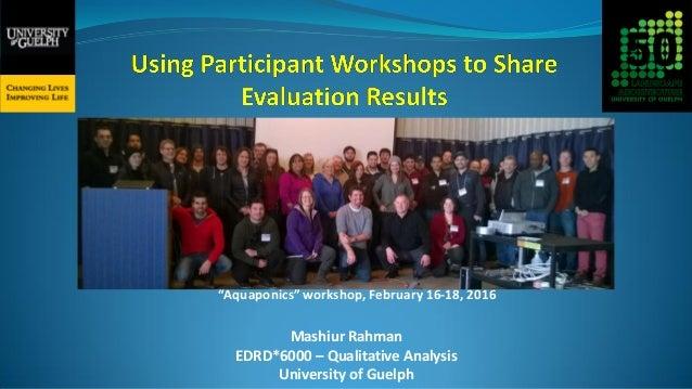 "Mashiur Rahman EDRD*6000 – Qualitative Analysis University of Guelph ""Aquaponics"" workshop, February 16-18, 2016"