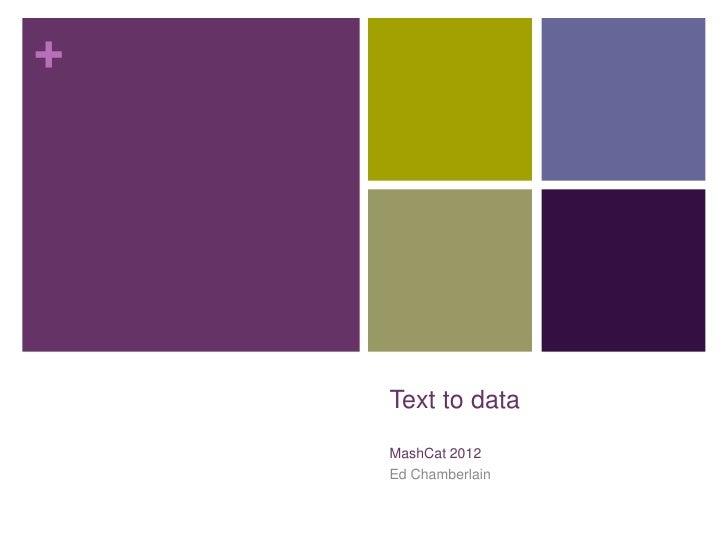 +    Text to data    MashCat 2012    Ed Chamberlain