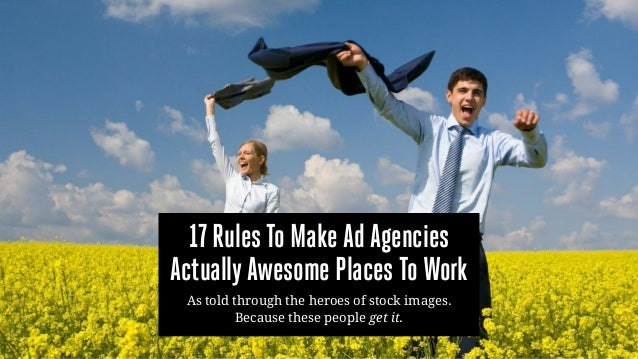 17 Rules To Make Ad Agencies ActuallyAwesome Places To Work As told through the heroes of stock images. Because these peop...