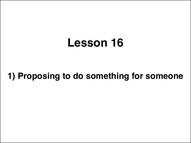 Lesson 16 1) Proposing to do something for someone