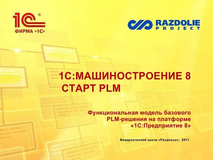 1С:МАШИНОСТРОЕНИЕ 8  СТАРТ  PLM Функциональная модель базового  PLM- решения на платформе «1С:Предприятие 8» Внедренческий...