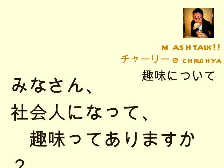 mashtalk!! チャーリー @chrlohya 趣味について みなさん、 社会人になって、   趣味ってありますか?