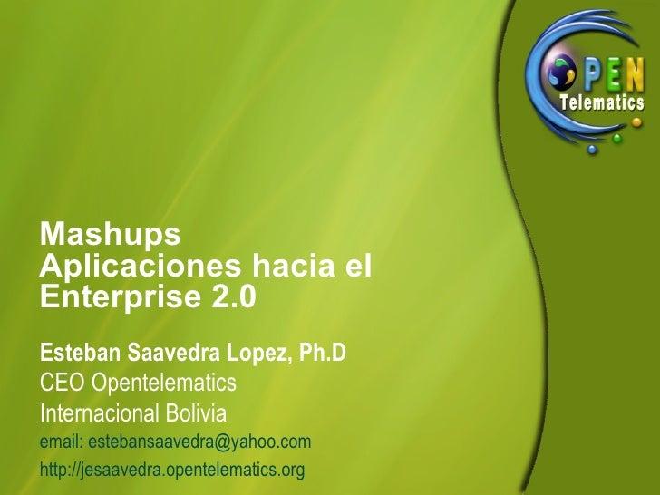 Mashups Aplicaciones hacia el Enterprise 2.0 Esteban Saavedra Lopez, Ph.D CEO Opentelematics Internacional Bolivia email: ...