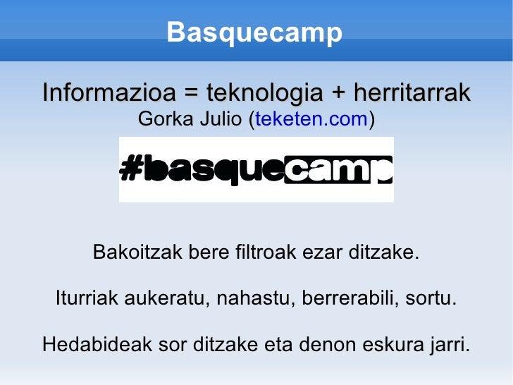 Basquecamp  Informazioa = teknologia + herritarrak           Gorka Julio (teketen.com)          Bakoitzak bere filtroak ez...