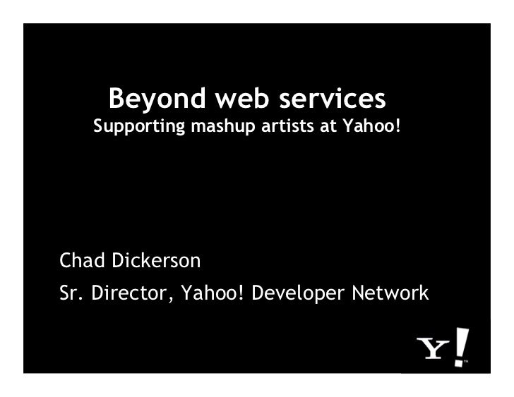 Beyond web services    Supporting mashup artists at Yahoo!     Chad Dickerson Sr. Director, Yahoo! Developer Network