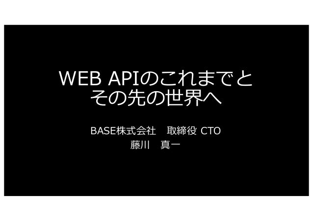 WEB APIのこれまでと その先の世界へ BASE株式会社 取締役 CTO 藤川 真⼀