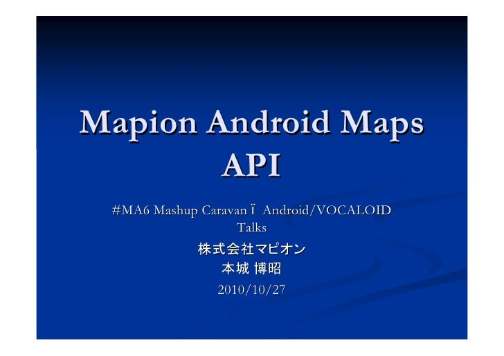 Mapion Android Maps         API  #MA6 Mashup Caravan Android/VOCALOID                   Talks                  2010/10/27