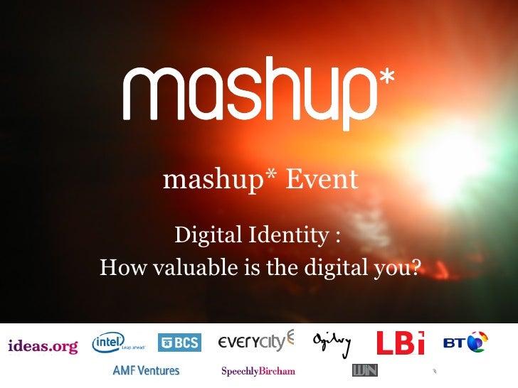 mashup* Event <ul><li>Digital Identity :  </li></ul><ul><li>How valuable is the digital you? </li></ul>