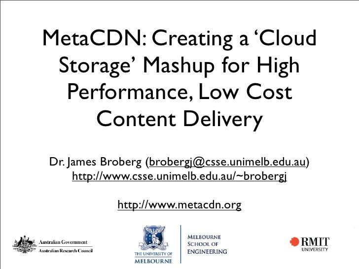 MetaCDN: Creating a 'Cloud  Storage' Mashup for High   Performance, Low Cost      Content Delivery Dr. James Broberg (brob...