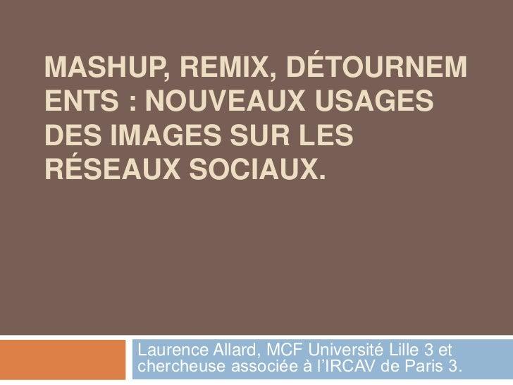MASHUP, REMIX, DÉTOURNEMENTS : NOUVEAUX USAGES DES IMAGES SUR LES RÉSEAUX SOCIAUX.<br />Laurence Allard, MCF Université Li...