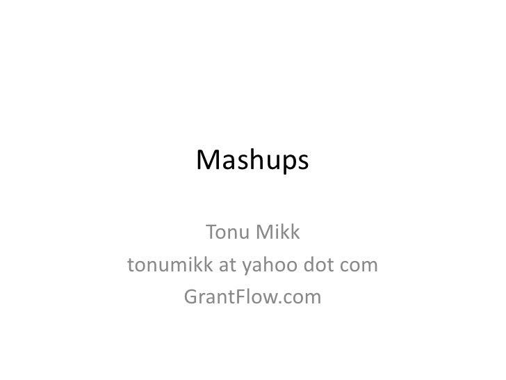 Mashups<br />TonuMikk<br />tonumikk at yahoo dot com<br />GrantFlow.com<br />