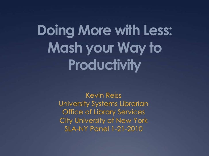 Doing More with Less:Mash your Way to Productivity<br />Kevin Reiss<br />University Systems Librarian<br />Office of Libra...