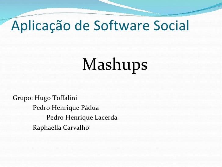 Aplicação de Software Social <ul><li>Mashups </li></ul><ul><li>Grupo: Hugo Toffalini </li></ul><ul><li>Pedro Henrique Pádu...