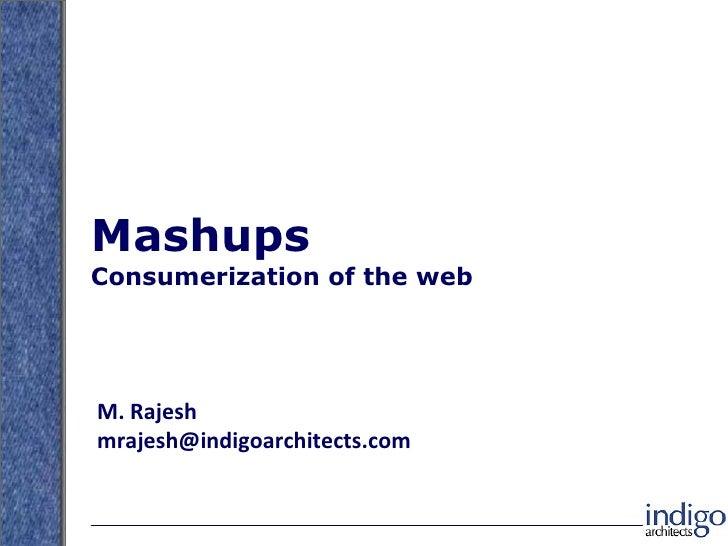 Mashups Consumerization of the web M. Rajesh [email_address]