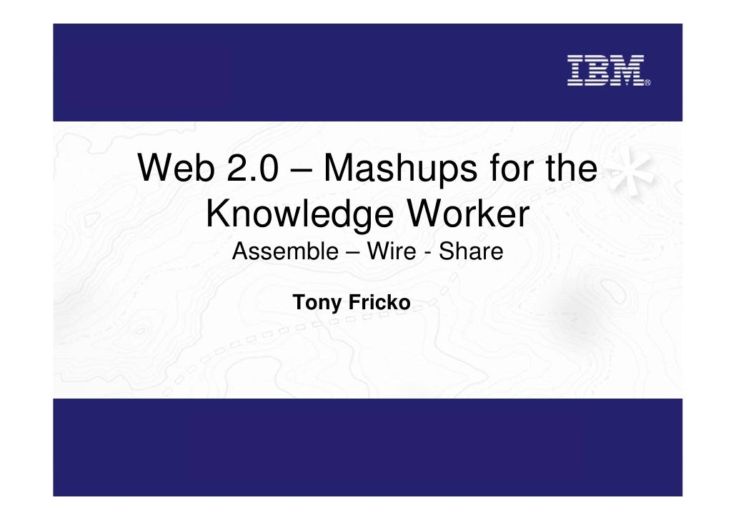 Web 2.0 – Mashups for the    Knowledge Worker      Assemble – Wire - Share            Tony Fricko